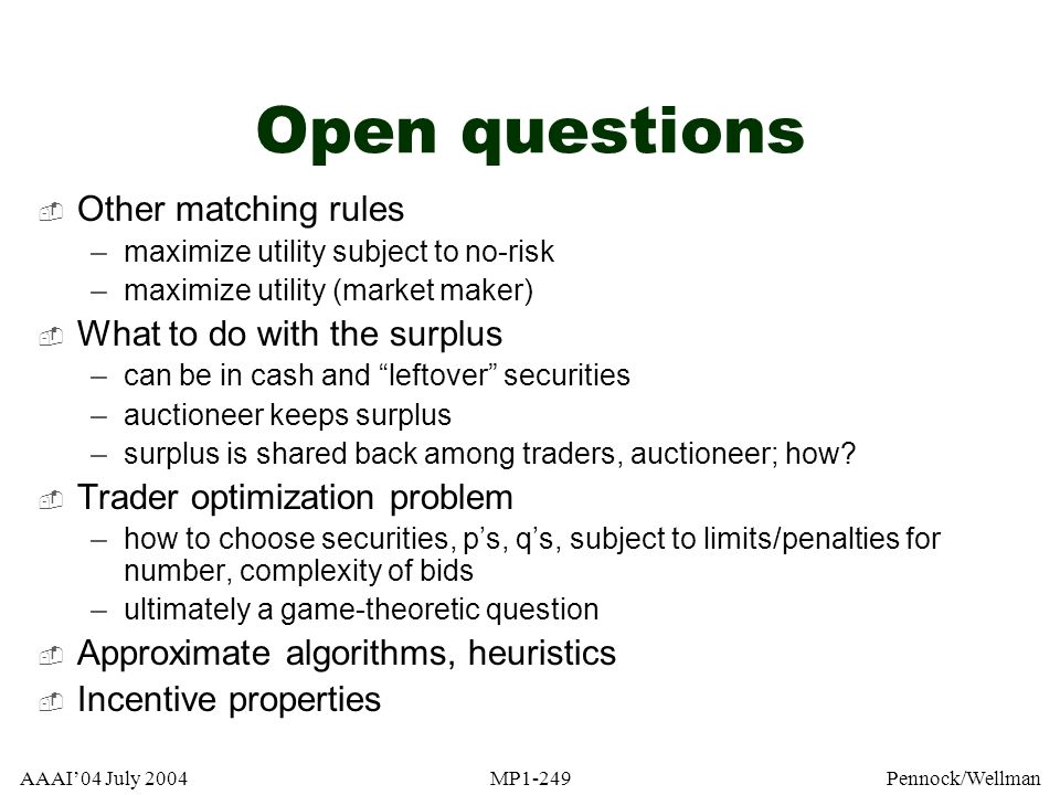 AAAI04 July 2004MP1-249Pennock/Wellman Open questions Other matching rules –maximize utility subject to no-risk –maximize utility (market maker) What