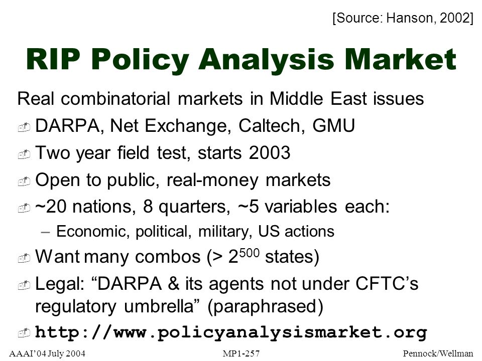 AAAI04 July 2004MP1-257Pennock/Wellman RIP Policy Analysis Market Real combinatorial markets in Middle East issues DARPA, Net Exchange, Caltech, GMU T