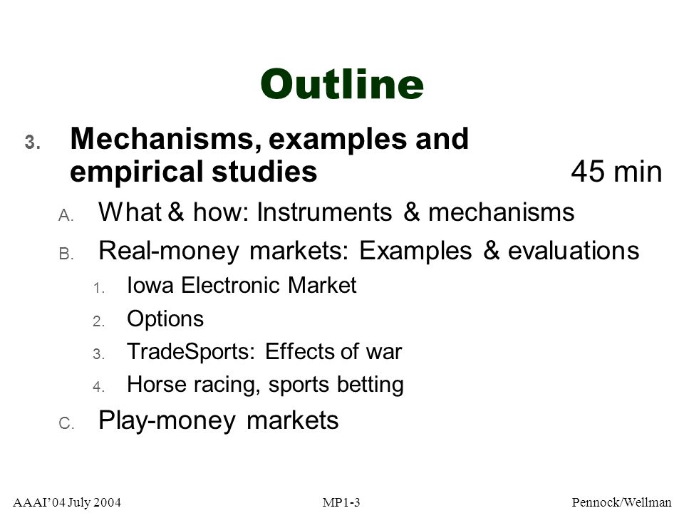 AAAI04 July 2004MP1-3Pennock/Wellman Outline 3. Mechanisms, examples and empirical studies 45 min A. What & how: Instruments & mechanisms B. Real-mone