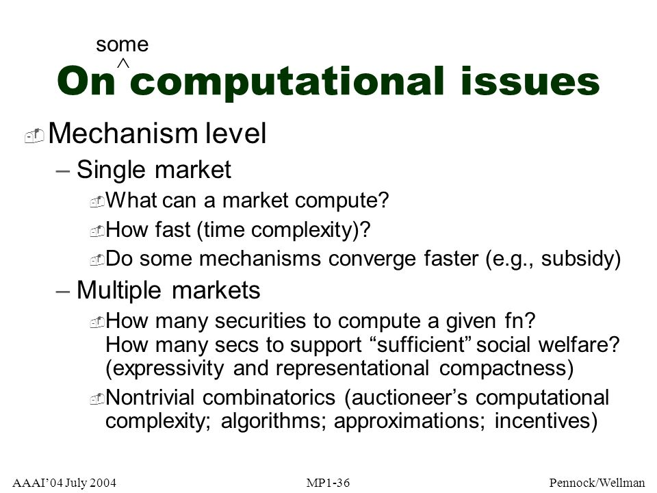 AAAI04 July 2004MP1-36Pennock/Wellman On computational issues Mechanism level –Single market What can a market compute? How fast (time complexity)? Do