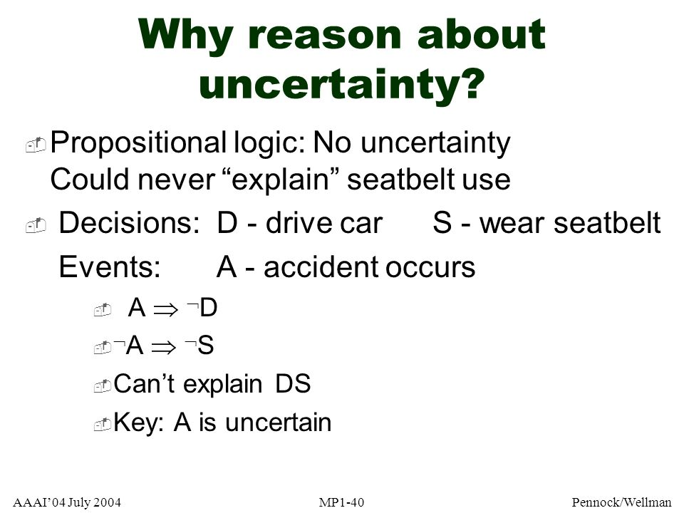 AAAI04 July 2004MP1-40Pennock/Wellman Why reason about uncertainty? Propositional logic: No uncertainty Could never explain seatbelt use Decisions:D -