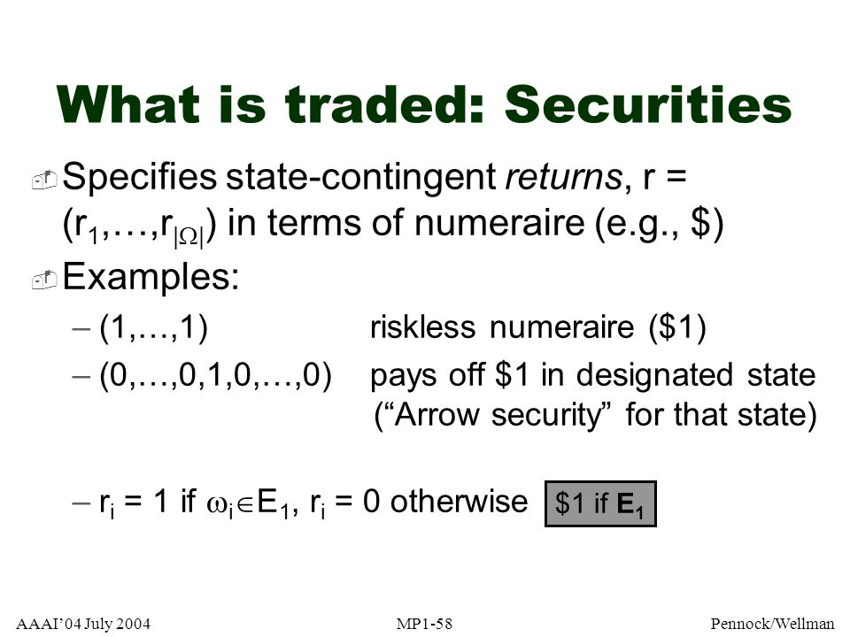 AAAI04 July 2004MP1-58Pennock/Wellman What is traded: Securities Specifies state-contingent returns, r = (r 1,…,r | | ) in terms of numeraire (e.g., $