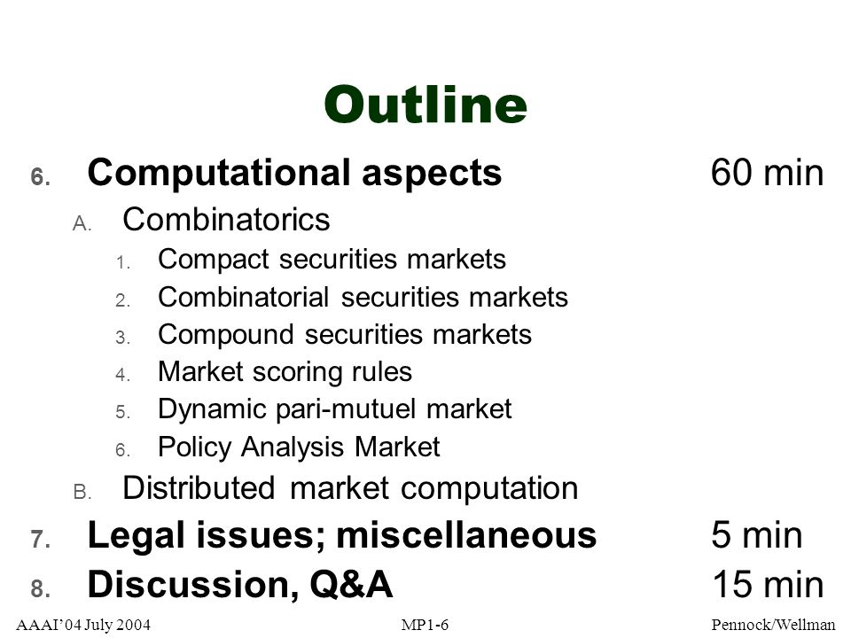 AAAI04 July 2004MP1-257Pennock/Wellman RIP Policy Analysis Market Real combinatorial markets in Middle East issues DARPA, Net Exchange, Caltech, GMU Two year field test, starts 2003 Open to public, real-money markets ~20 nations, 8 quarters, ~5 variables each: –Economic, political, military, US actions Want many combos (> 2 500 states) Legal: DARPA & its agents not under CFTCs regulatory umbrella (paraphrased) http://www.policyanalysismarket.org [Source: Hanson, 2002]