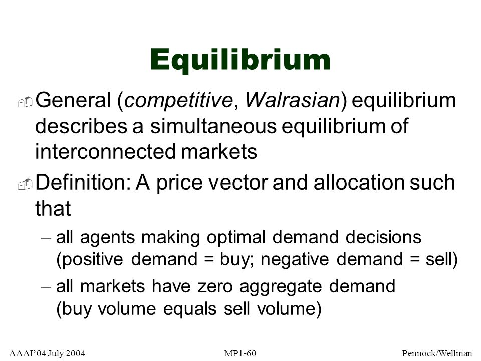 AAAI04 July 2004MP1-60Pennock/Wellman Equilibrium General (competitive, Walrasian) equilibrium describes a simultaneous equilibrium of interconnected
