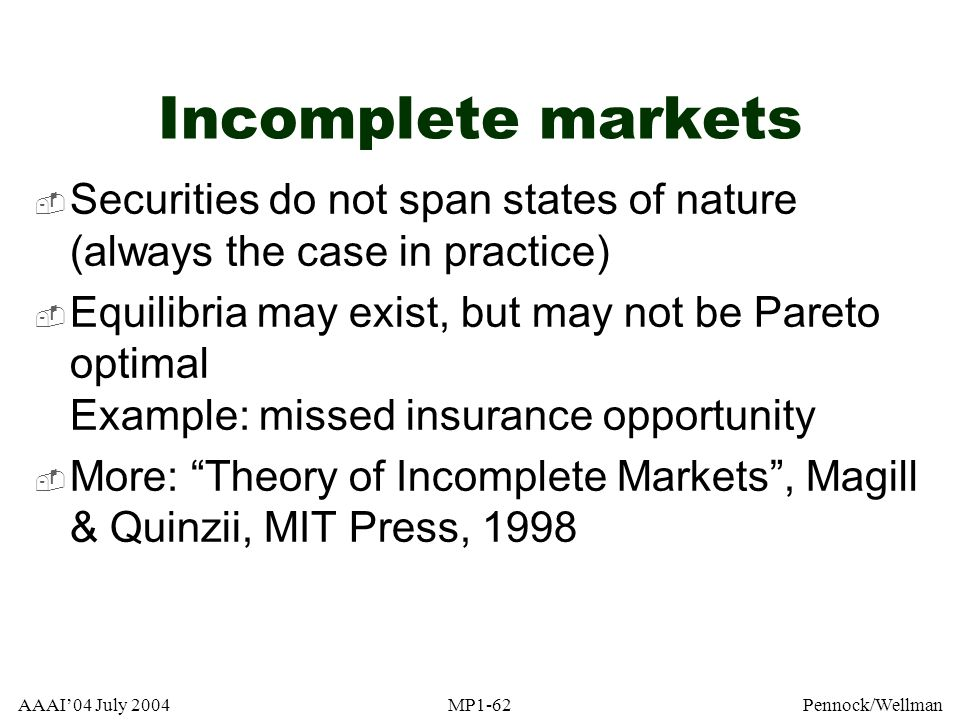 AAAI04 July 2004MP1-62Pennock/Wellman Incomplete markets Securities do not span states of nature (always the case in practice) Equilibria may exist, b