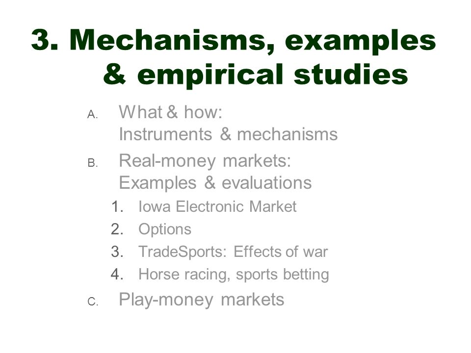 3. Mechanisms, examples & empirical studies A. What & how: Instruments & mechanisms B. Real-money markets: Examples & evaluations 1.Iowa Electronic Ma