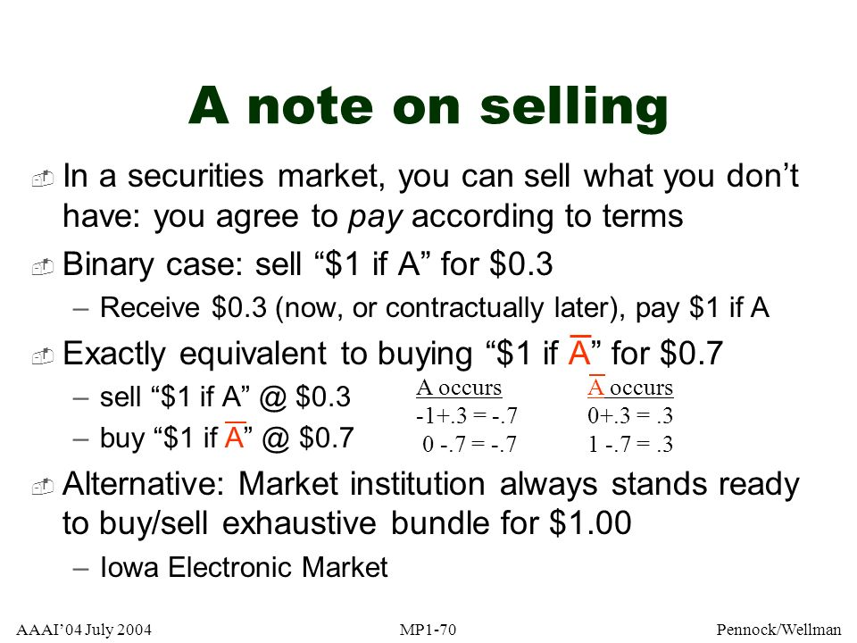 AAAI04 July 2004MP1-70Pennock/Wellman A note on selling In a securities market, you can sell what you dont have: you agree to pay according to terms B