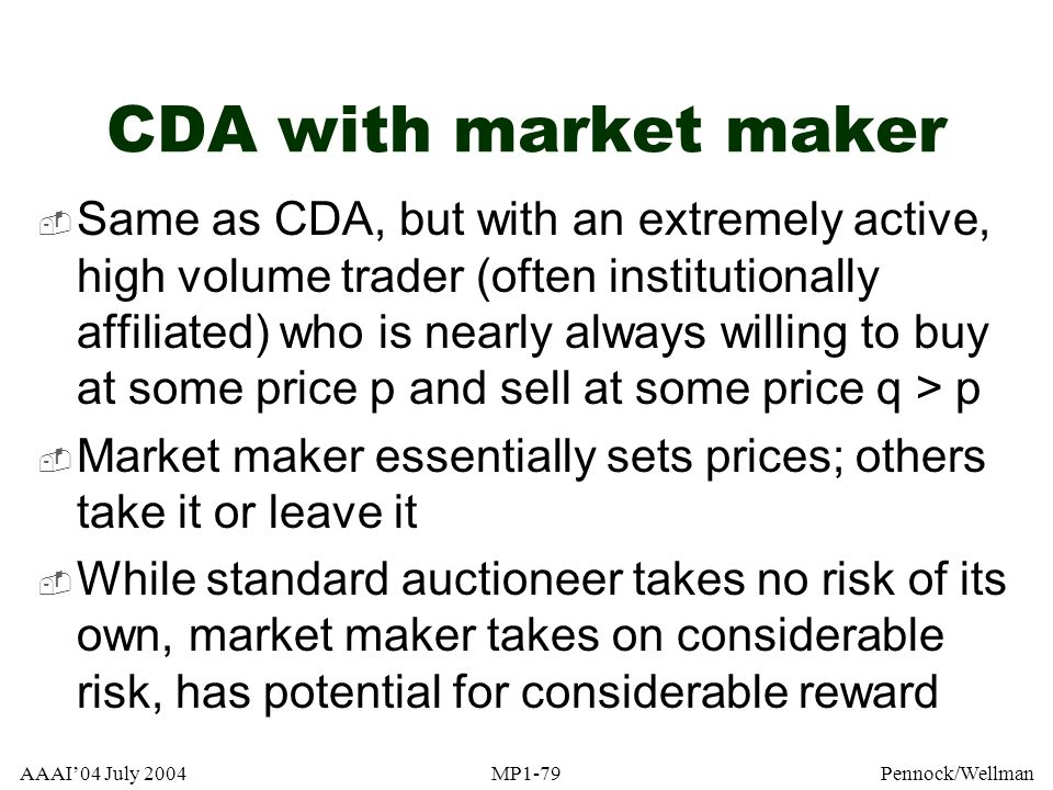 AAAI04 July 2004MP1-79Pennock/Wellman CDA with market maker Same as CDA, but with an extremely active, high volume trader (often institutionally affil
