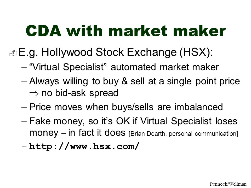 AAAI04 July 2004MP1-81Pennock/Wellman CDA with market maker E.g. Hollywood Stock Exchange (HSX): –Virtual Specialist automated market maker –Always wi