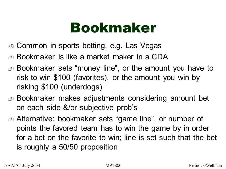AAAI04 July 2004MP1-83Pennock/Wellman Bookmaker Common in sports betting, e.g. Las Vegas Bookmaker is like a market maker in a CDA Bookmaker sets mone