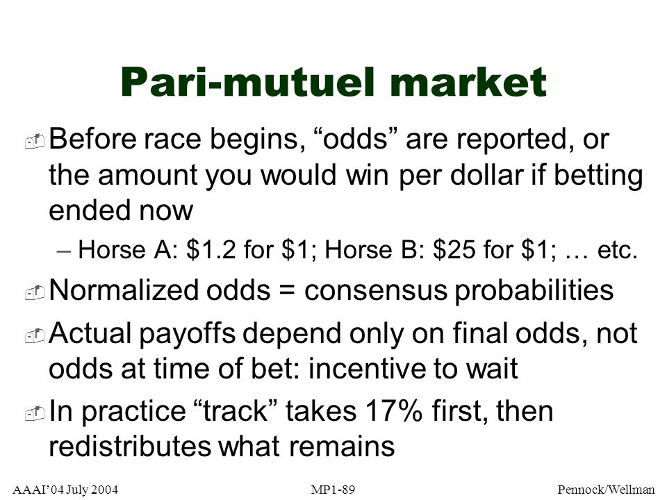 AAAI04 July 2004MP1-89Pennock/Wellman Pari-mutuel market Before race begins, odds are reported, or the amount you would win per dollar if betting ende