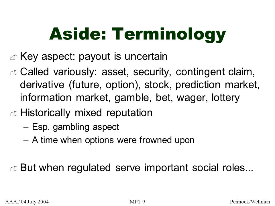 AAAI04 July 2004MP1-9Pennock/Wellman Aside: Terminology Key aspect: payout is uncertain Called variously: asset, security, contingent claim, derivativ