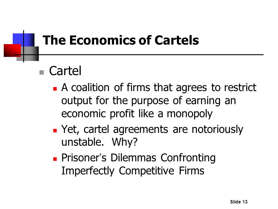 Slide 13 The Economics of Cartels Cartel A coalition of firms that agrees to restrict output for the purpose of earning an economic profit like a mono