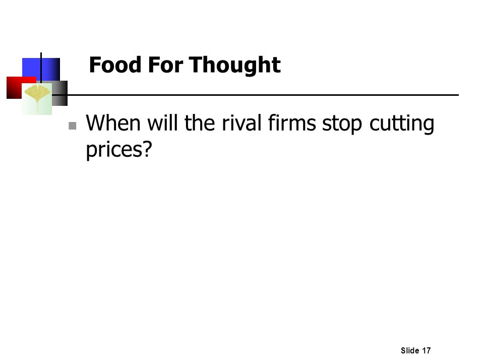 Slide 17 Food For Thought When will the rival firms stop cutting prices?