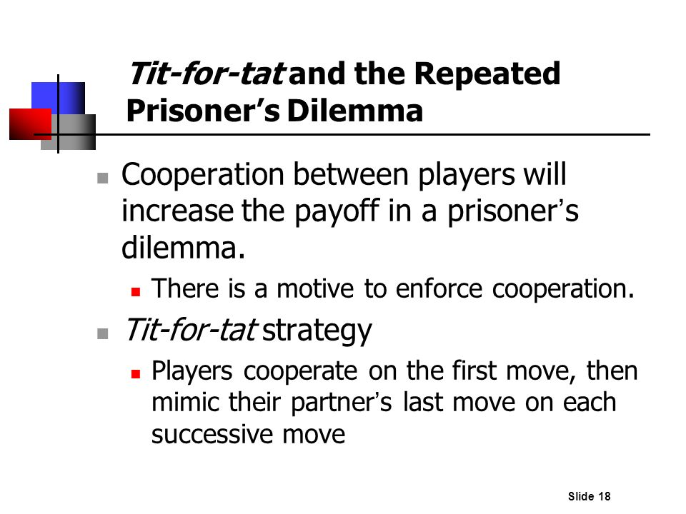 Slide 18 Cooperation between players will increase the payoff in a prisoner s dilemma. There is a motive to enforce cooperation. Tit-for-tat strategy