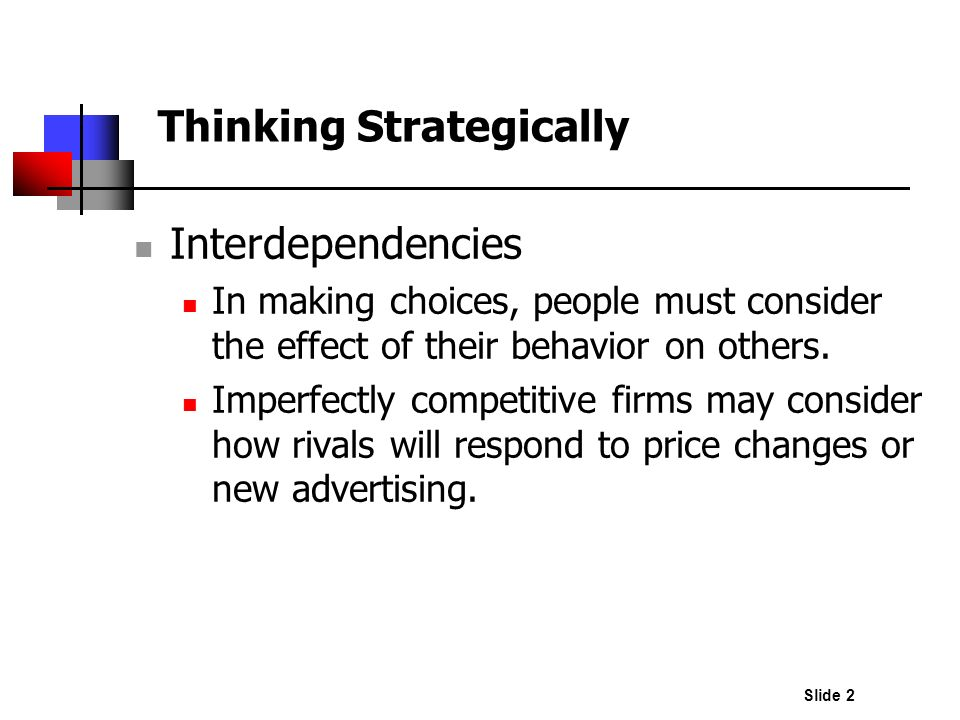 Slide 2 Thinking Strategically Interdependencies In making choices, people must consider the effect of their behavior on others. Imperfectly competiti