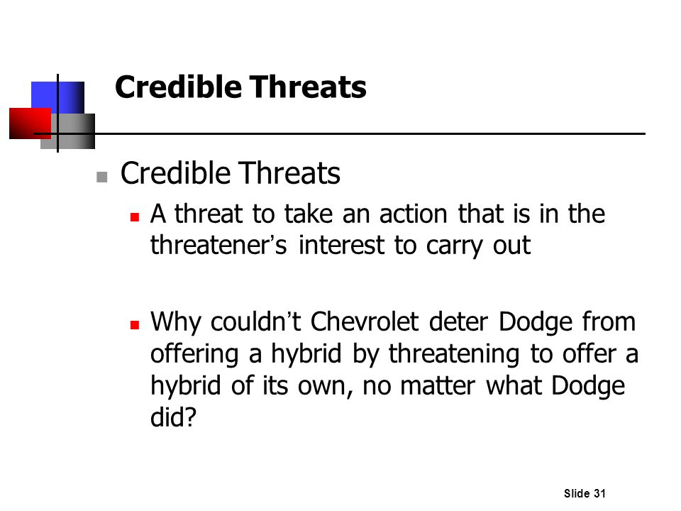 Slide 31 Credible Threats A threat to take an action that is in the threatener s interest to carry out Why couldn t Chevrolet deter Dodge from offerin
