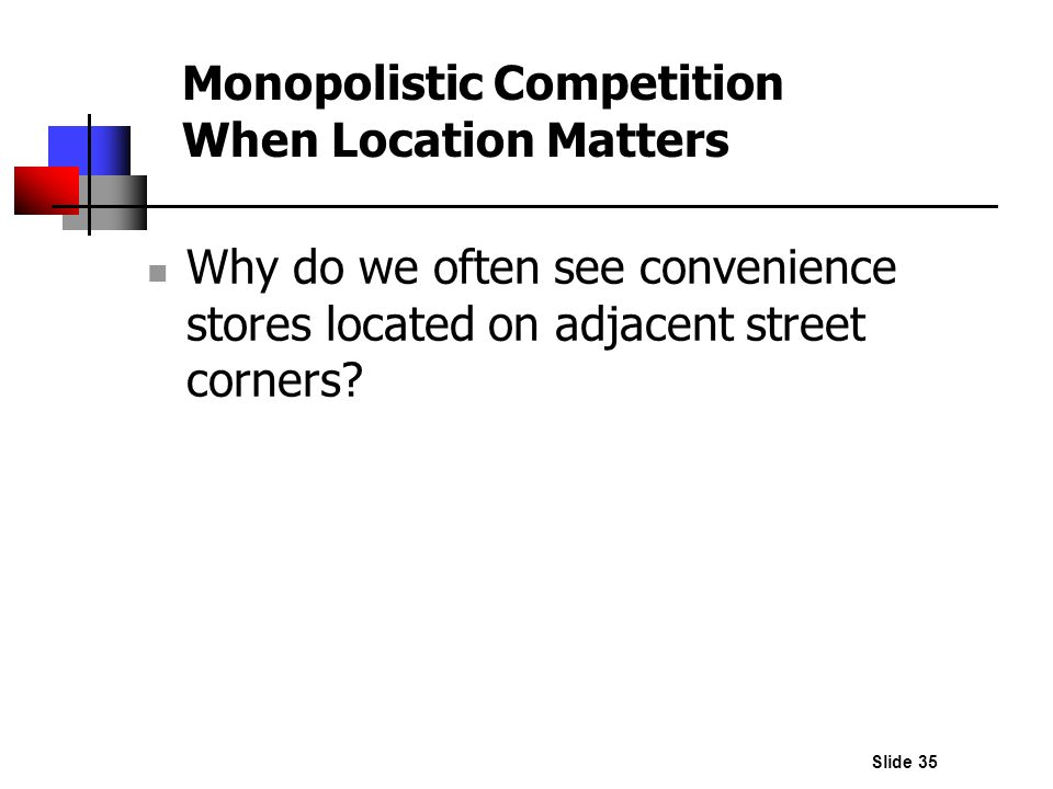 Slide 35 Monopolistic Competition When Location Matters Why do we often see convenience stores located on adjacent street corners?