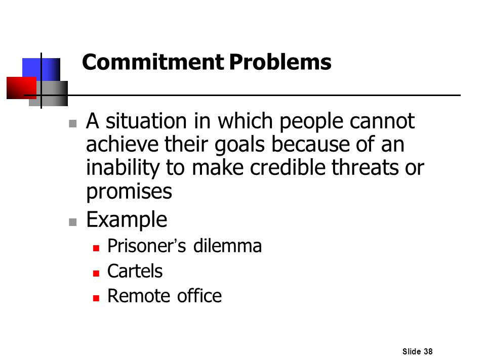 Slide 38 Commitment Problems A situation in which people cannot achieve their goals because of an inability to make credible threats or promises Examp