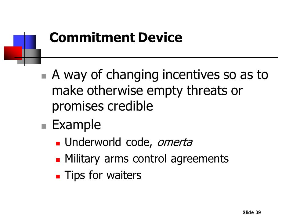 Slide 39 A way of changing incentives so as to make otherwise empty threats or promises credible Example Underworld code, omerta Military arms control
