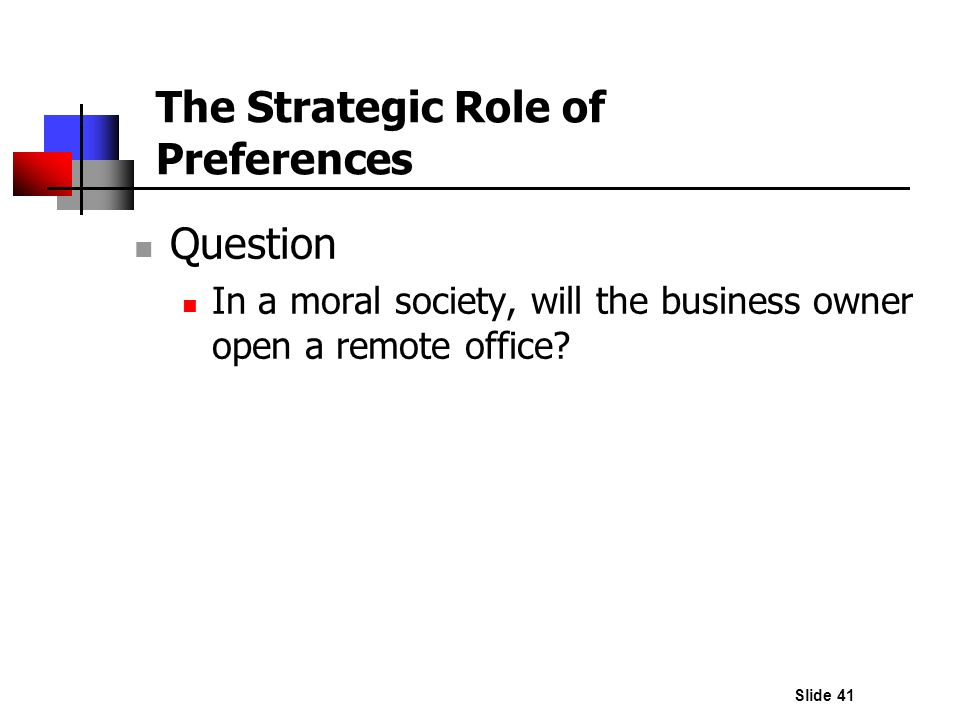 Slide 41 Question In a moral society, will the business owner open a remote office? The Strategic Role of Preferences