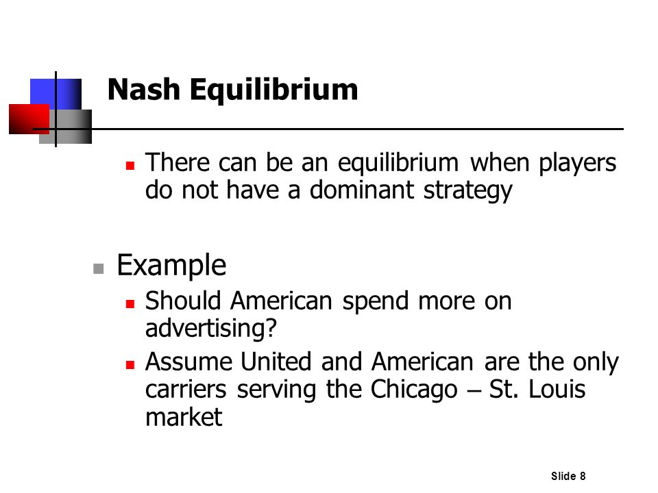 Slide 8 Nash Equilibrium There can be an equilibrium when players do not have a dominant strategy Example Should American spend more on advertising? A