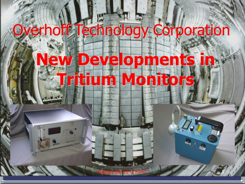 Overhoff Technology Corporation New Developments in Tritium Monitors 1September 2012 HPIC