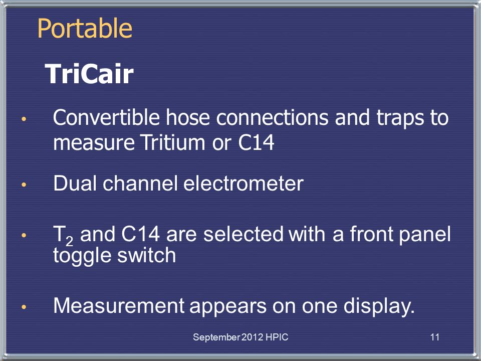 TriCair Convertible hose connections and traps to measure Tritium or C14 Dual channel electrometer T 2 and C14 are selected with a front panel toggle