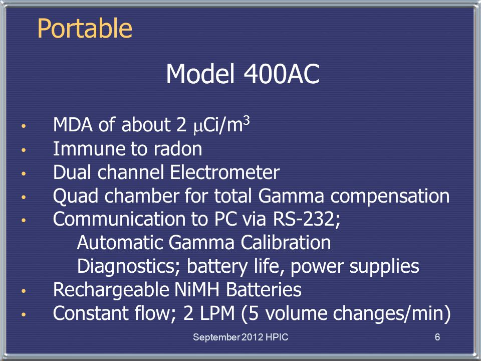 Portable Model 400AC MDA of about 2 Ci/m 3 Immune to radon Dual channel Electrometer Quad chamber for total Gamma compensation Communication to PC via