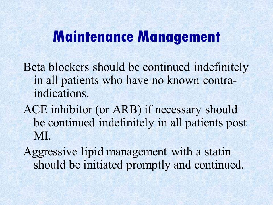 Maintenance Management Beta blockers should be continued indefinitely in all patients who have no known contra- indications.