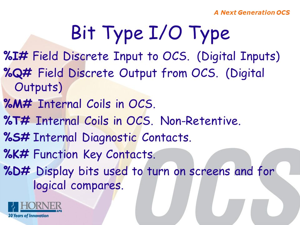 A Next Generation OCS Bit Type I/O Type %I# Field Discrete Input to OCS. (Digital Inputs) %Q# Field Discrete Output from OCS. (Digital Outputs) %M# In