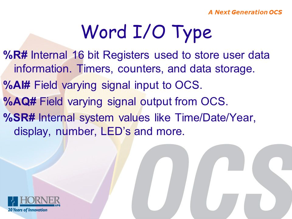 A Next Generation OCS Word I/O Type %R# Internal 16 bit Registers used to store user data information. Timers, counters, and data storage. %AI# Field