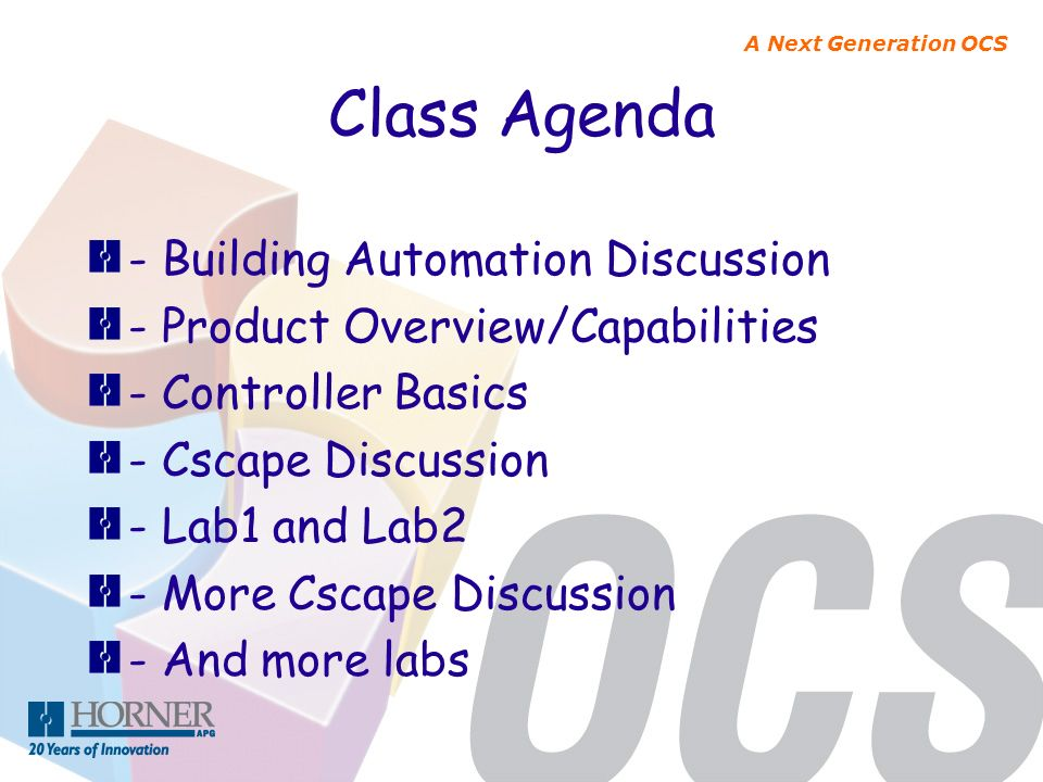 A Next Generation OCS Class Agenda - Building Automation Discussion - Product Overview/Capabilities - Controller Basics - Cscape Discussion - Lab1 and