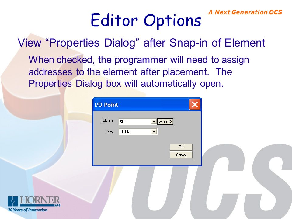 A Next Generation OCS Editor Options View Properties Dialog after Snap-in of Element When checked, the programmer will need to assign addresses to the