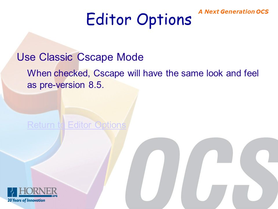 A Next Generation OCS Editor Options Use Classic Cscape Mode When checked, Cscape will have the same look and feel as pre-version 8.5. Return to Edito