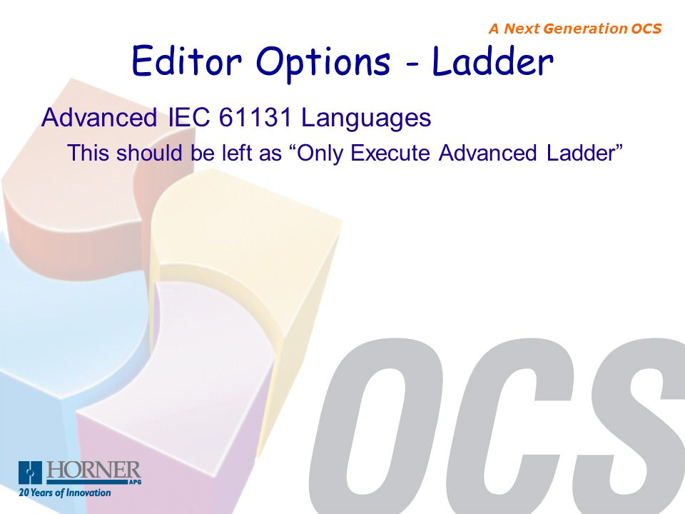 A Next Generation OCS Editor Options - Ladder Advanced IEC 61131 Languages This should be left as Only Execute Advanced Ladder