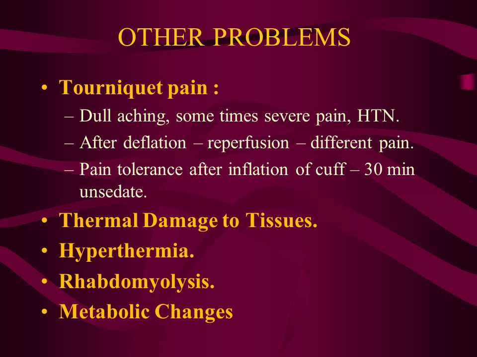 OTHER PROBLEMS Tourniquet pain : –Dull aching, some times severe pain, HTN.