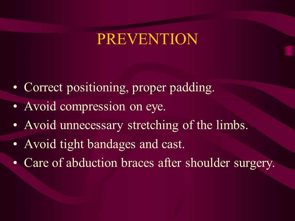PREVENTION Correct positioning, proper padding.Avoid compression on eye.