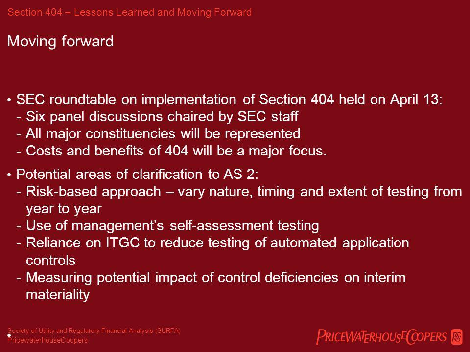 PricewaterhouseCoopers Society of Utility and Regulatory Financial Analysis (SURFA) Lessons learned Evaluating ITGC control deficiencies was complex Testing of automated application controls when ITGC are ineffective Controls related to ERP systems have not been fully implemented Opportunity for increased reliance on automated application controls versus manual controls Section 404 – Lessons Learned and Moving Forward