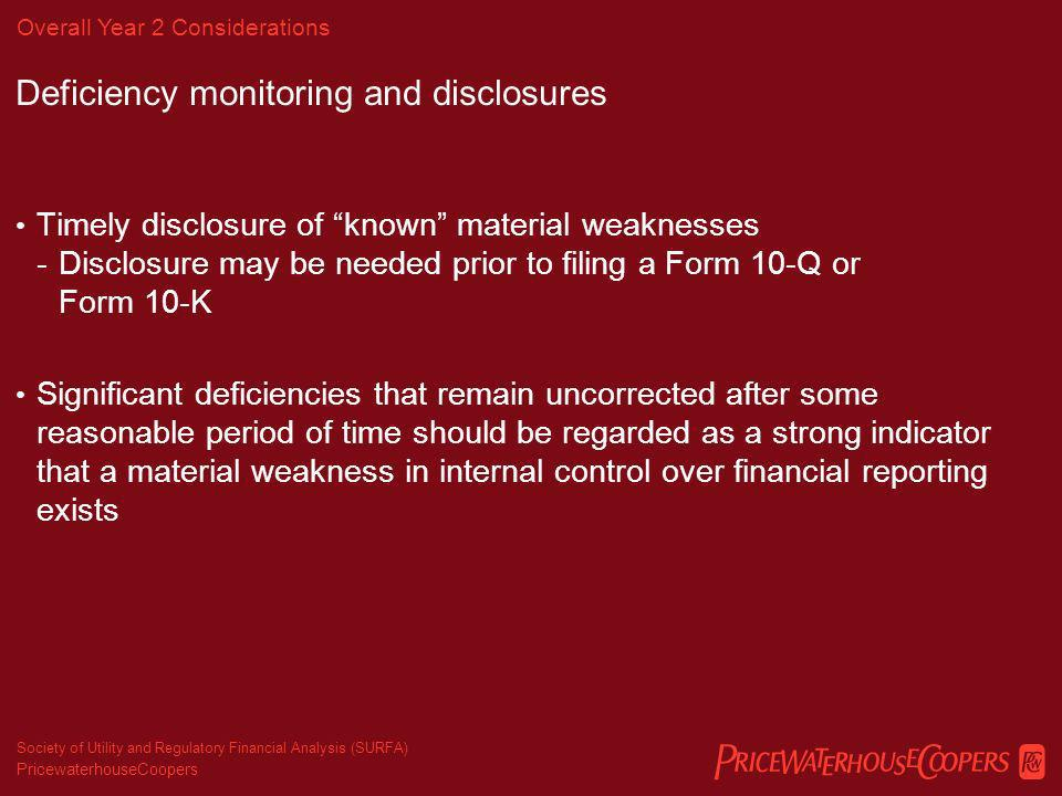 PricewaterhouseCoopers Society of Utility and Regulatory Financial Analysis (SURFA) Section 404 – Deficiencies, Common Problem Areas & Reporting Compliance Week Data Registration results Total 2,335 Adverse Opinions 131 (6%) Extensions 348 (13%, 19% combined) Types of Material Weaknesses Systems (9%) Review, Monitoring, Documentation (16%) Period-end Financial Reporting (2%) Application of GAAP/Accounting Personnel (23%) Reconciliations (1%) Taxes (6%) Entity Wide (13%) Other (30%) – Primarily specific process breakdowns (Revenue, AP, Accruals, Leases, etc.)
