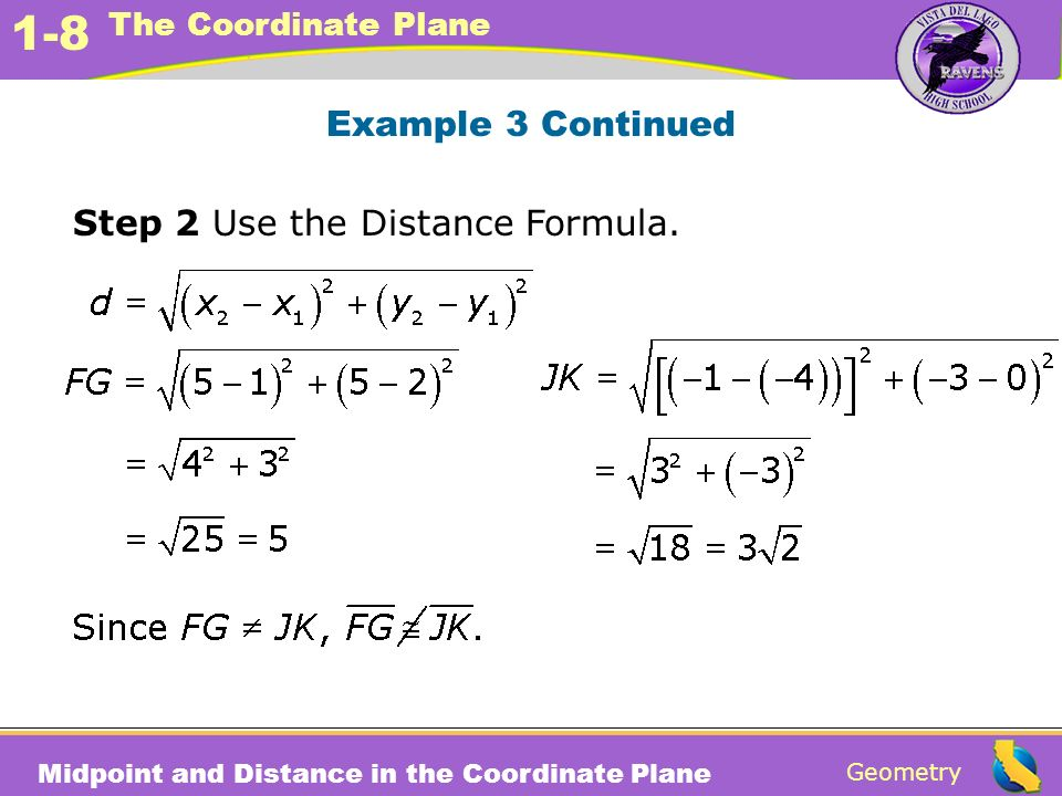 Geometry 1-8 The Coordinate Plane Midpoint and Distance in the Coordinate Plane Example 3 Continued Step 2 Use the Distance Formula.