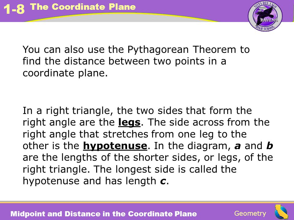 Geometry 1-8 The Coordinate Plane Midpoint and Distance in the Coordinate Plane You can also use the Pythagorean Theorem to find the distance between