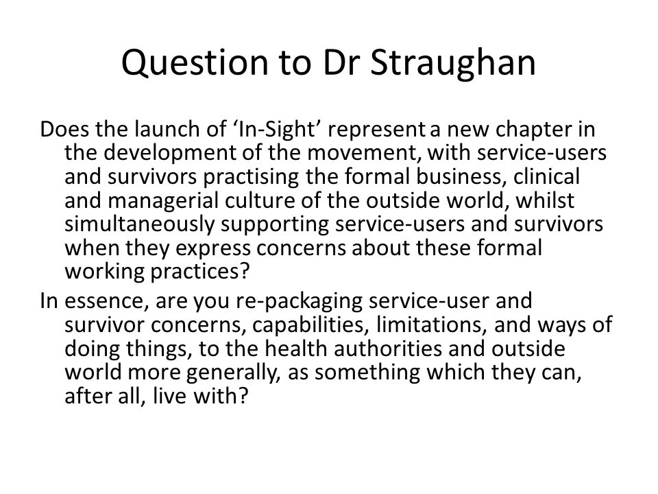 Question to Dr Straughan Does the launch of In-Sight represent a new chapter in the development of the movement, with service-users and survivors practising the formal business, clinical and managerial culture of the outside world, whilst simultaneously supporting service-users and survivors when they express concerns about these formal working practices.