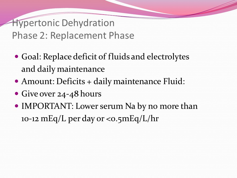 Hypertonic Dehydration Phase 2: Replacement Phase Goal: Replace deficit of fluids and electrolytes and daily maintenance Amount: Deficits + daily main