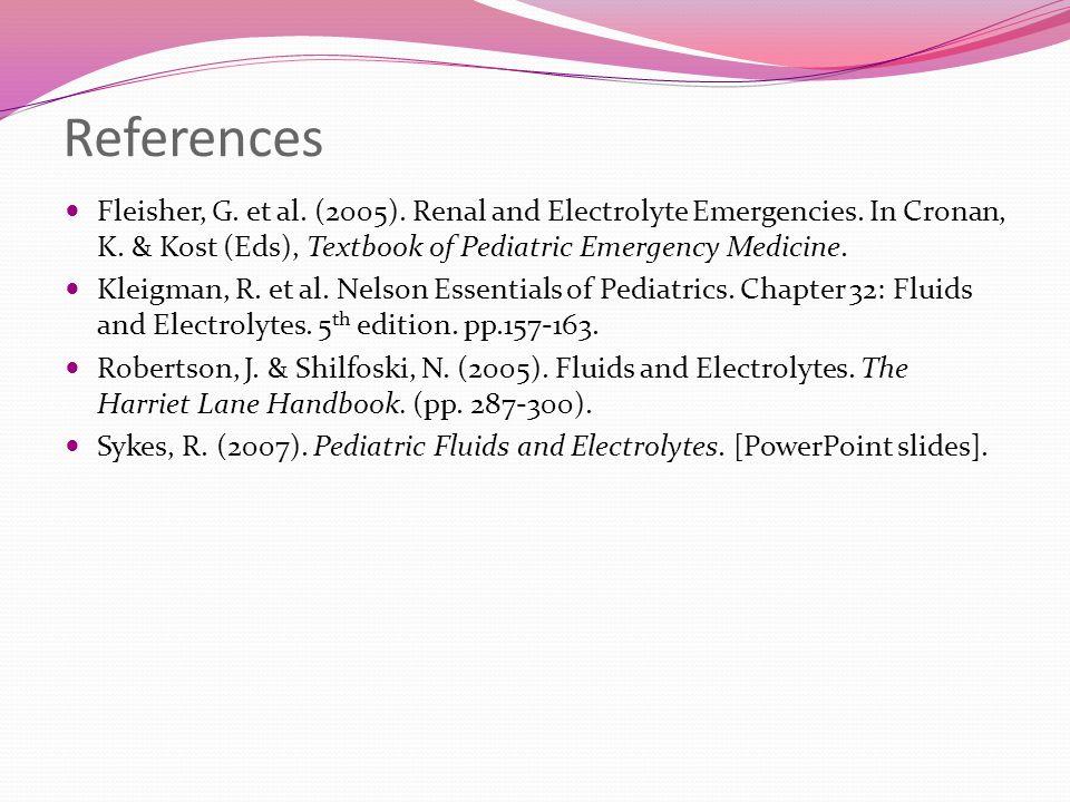 References Fleisher, G. et al. (2005). Renal and Electrolyte Emergencies. In Cronan, K. & Kost (Eds), Textbook of Pediatric Emergency Medicine. Kleigm