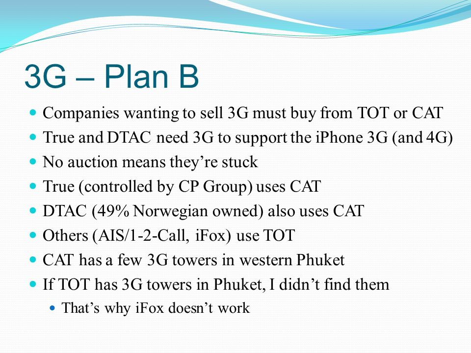 3G – Plan B Companies wanting to sell 3G must buy from TOT or CAT True and DTAC need 3G to support the iPhone 3G (and 4G) No auction means theyre stuc