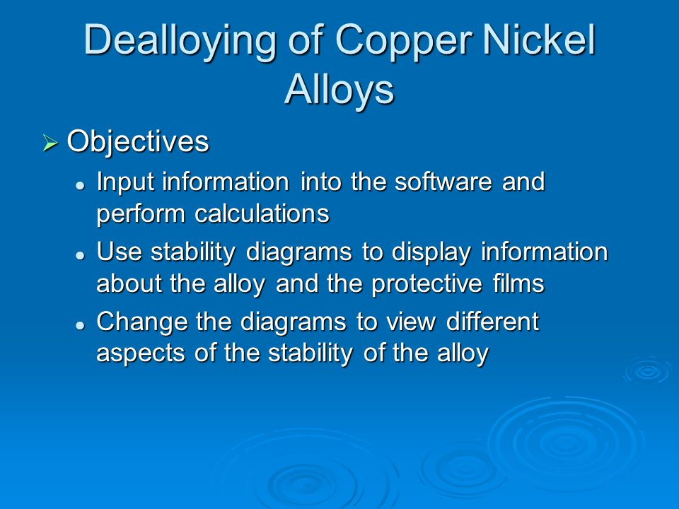 Dealloying of Copper Nickel Alloys Objectives Objectives Input information into the software and perform calculations Input information into the softw