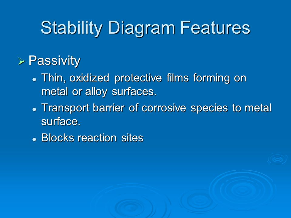 Stability Diagram Features Passivity Passivity Thin, oxidized protective films forming on metal or alloy surfaces. Thin, oxidized protective films for