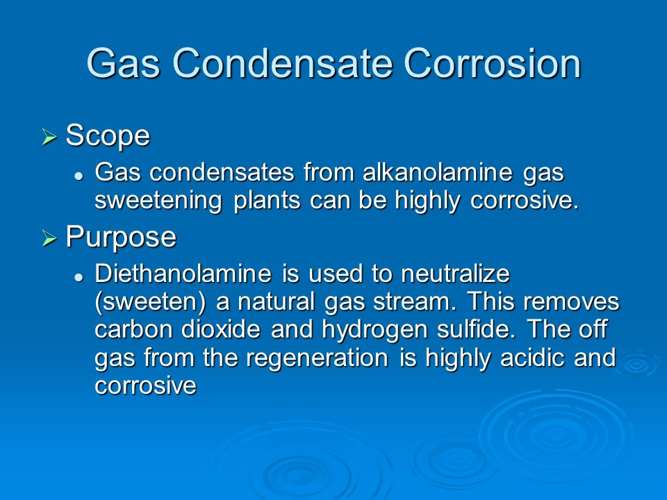 Gas Condensate Corrosion Scope Scope Gas condensates from alkanolamine gas sweetening plants can be highly corrosive. Gas condensates from alkanolamin
