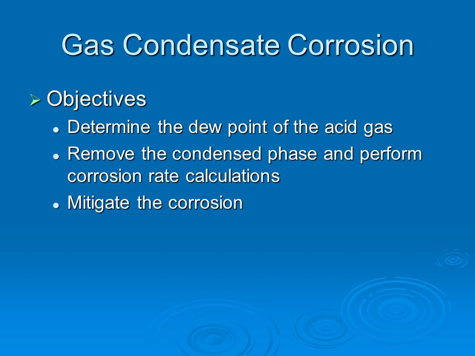 Gas Condensate Corrosion Objectives Objectives Determine the dew point of the acid gas Determine the dew point of the acid gas Remove the condensed ph